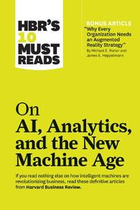 Hbr'S 10 Must Reads On Ai/ Analytics/ And The New Machine Age: (With Bonus Article 'Why Every Company Needs An Augmented Reality Strategy' By Michael E. Porter And James E. Heppelmann)