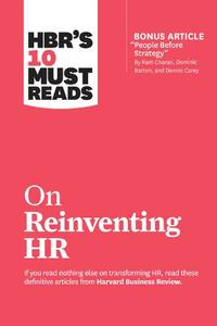 Hbr'S 10 Must Reads On Reinventing Hr: (With Bonus Article 'People Before Strategy' By Ram Charan/ Dominic Barton/ And Dennis Carey)