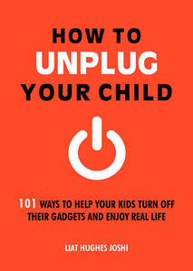 How to Unplug Your Child: 101 Ways to Help Your Kids Turn Off Their Gadgets and Enjoy Real Life
