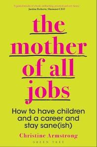 The Mother Of All Jobs: How to Have Children and A Career and Stay Sane Ish