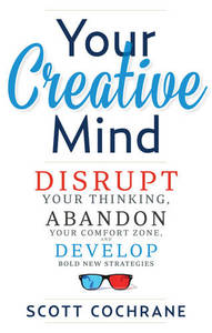 Your Creative Mind: Disrupt Your Thinking, Abandon Your Comfort Zone, Develop Bold New Strategies