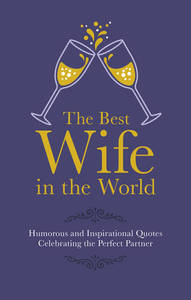 The Best Wife In The World: Humorous And Inspirational Quotes Celebrating The Perfect Partner