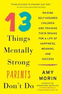 13 Things Mentally Strong Parents Don't Do: Raising Self-Assured Children and Training Their Brains for A Life Of Happiness Meaning and Success