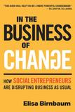 In the Business of Change: How Social Entrepreneurs are Disrupting Business as Usual