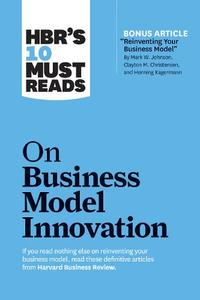 Hbr'S 10 Must Reads On Business Model Innovation (With Featured Article 'Reinventing Your Business Model' By Mark W. Johnson/ Clayton M. Christensen/And Henning Kagermann)