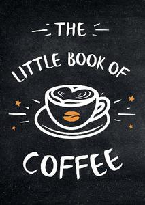 The Little Book Of Coffee: A Collection Of Quotes, Statements and Recipes for Coffee Lovers