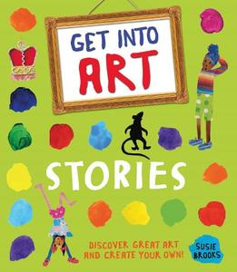 Get Into Art: Stories: Discover Great Art and Create Your Own!