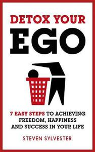 Detox Your Ego 7 Easy Steps To Achieving Freedom Happiness And Success In Your Life Steven Sylve