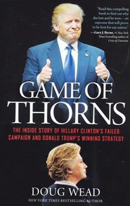 Game Of Thorns The Inside Story Of Hillary Clinton S Failed Campaign and Donaldtrump S Winning S